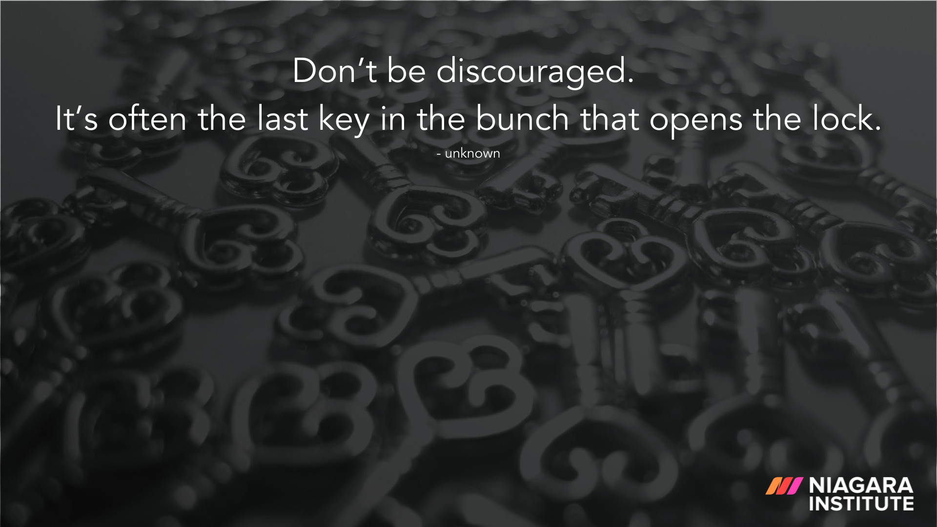 Don't be discouraged. It's often the last key in the bunch that opens the lock. - Unknown