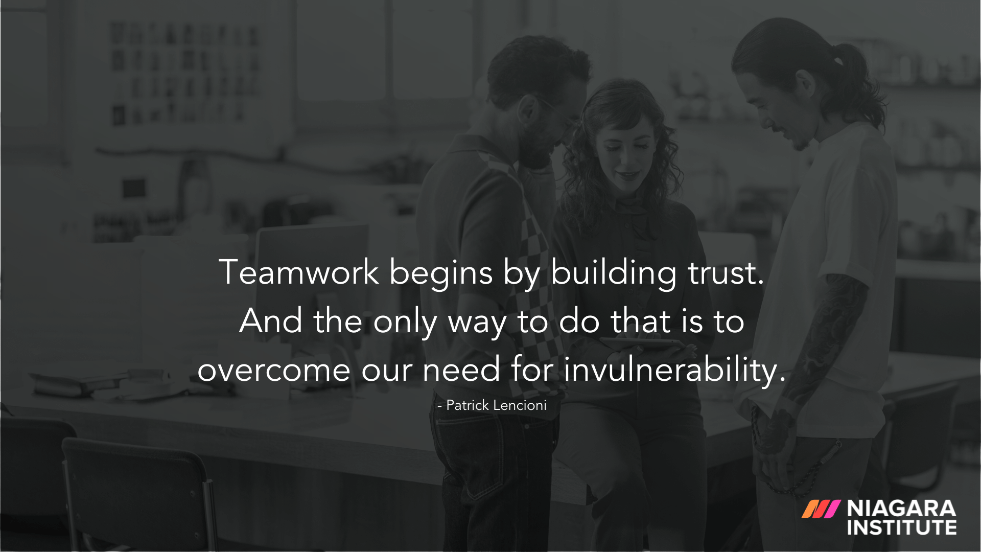 Teamwork begins by building trust. And the only way to do that is to overcome our need for invulnerability. – Patrick Lencioni